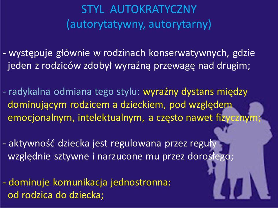 STYL AUTOKRATYCZNY (autorytatywny, autorytarny) - występuje głównie w rodzinach konserwatywnych, gdzie jeden z rodziców zdobył wyraźną przewagę nad dr