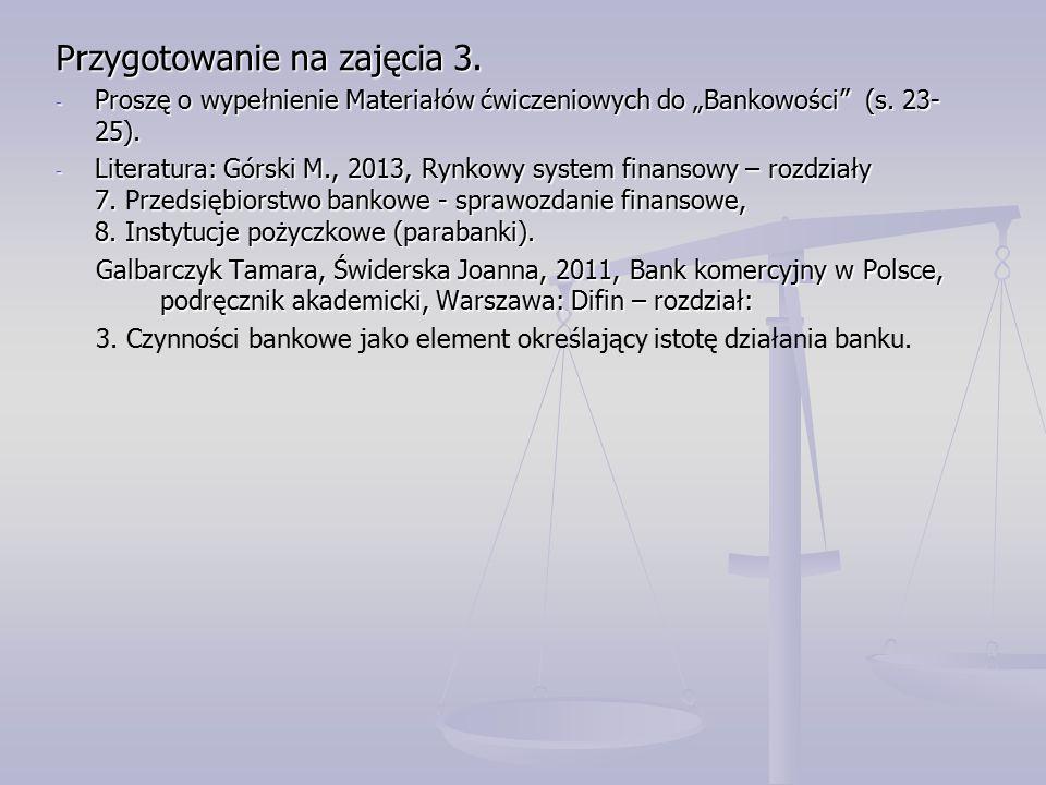 """Przygotowanie na zajęcia 3. - Proszę o wypełnienie Materiałów ćwiczeniowych do """"Bankowości"""" (s. 23- 25). - Literatura: Górski M., 2013, Rynkowy system"""
