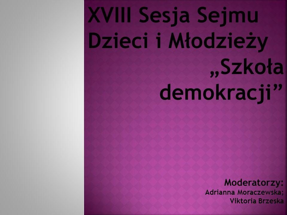 """XVIII Sesja Sejmu Dzieci i Młodzieży """"Szkoła demokracji Moderatorzy: Adrianna Moraczewska; Viktoria Brzeska"""