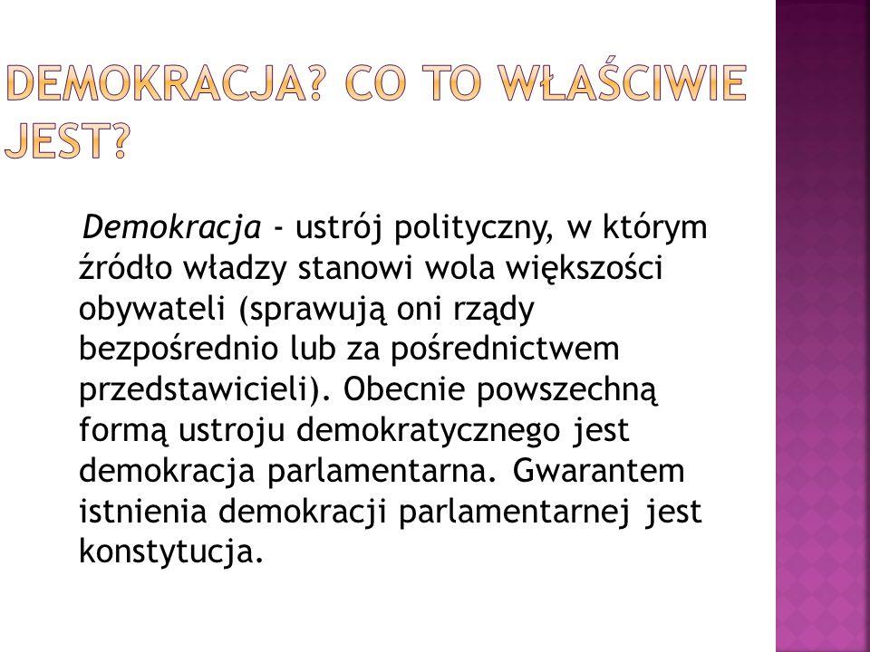 Demokracja - ustrój polityczny, w którym źródło władzy stanowi wola większości obywateli (sprawują oni rządy bezpośrednio lub za pośrednictwem przedstawicieli).