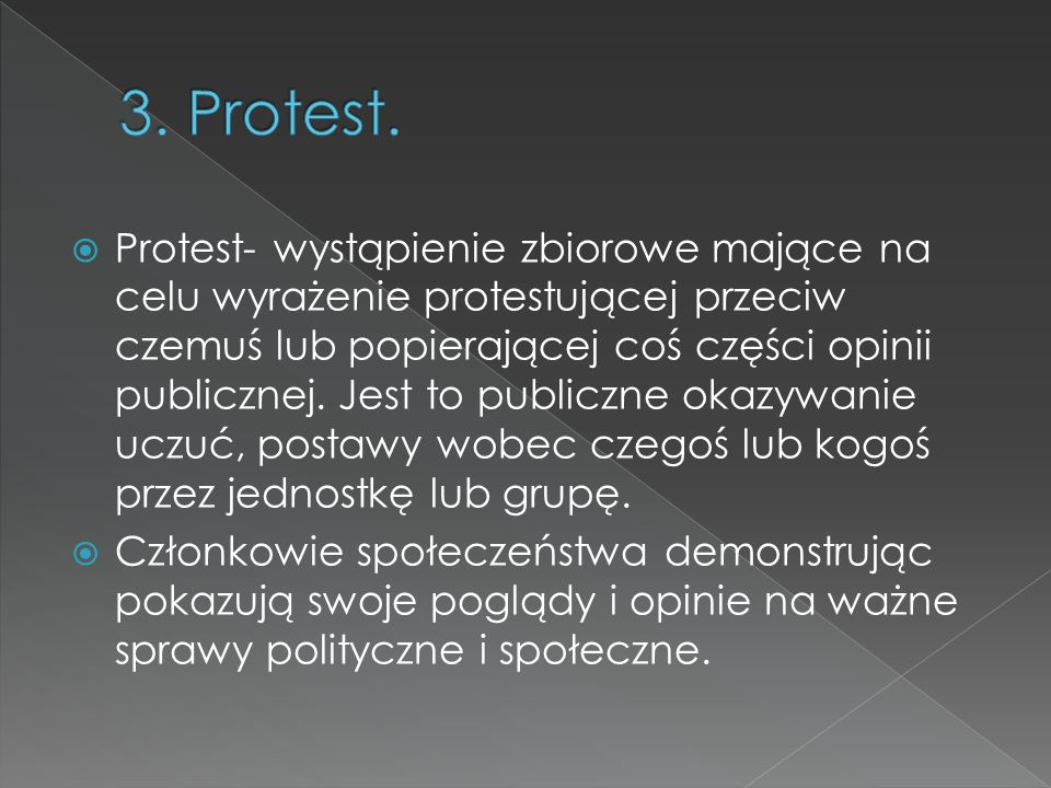  Protest- wystąpienie zbiorowe mające na celu wyrażenie protestującej przeciw czemuś lub popierającej coś części opinii publicznej. Jest to publiczne