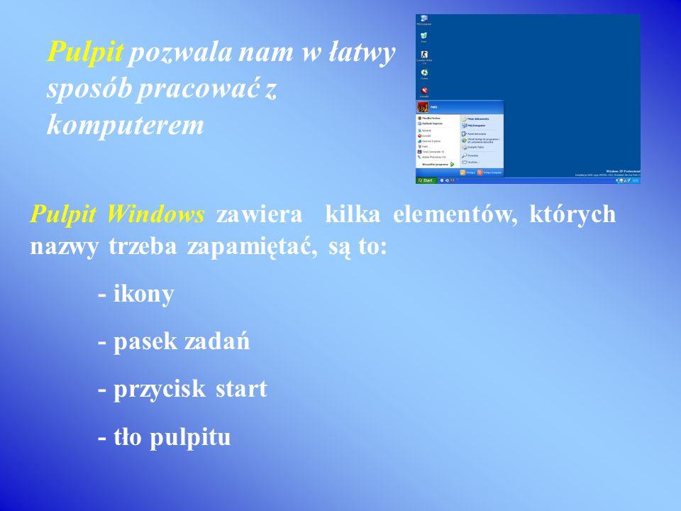 Pulpit Windows zawiera kilka elementów, których nazwy trzeba zapamiętać, są to: - ikony - pasek zadań - przycisk start - tło pulpitu Pulpit pozwala nam w łatwy sposób pracować z komputerem