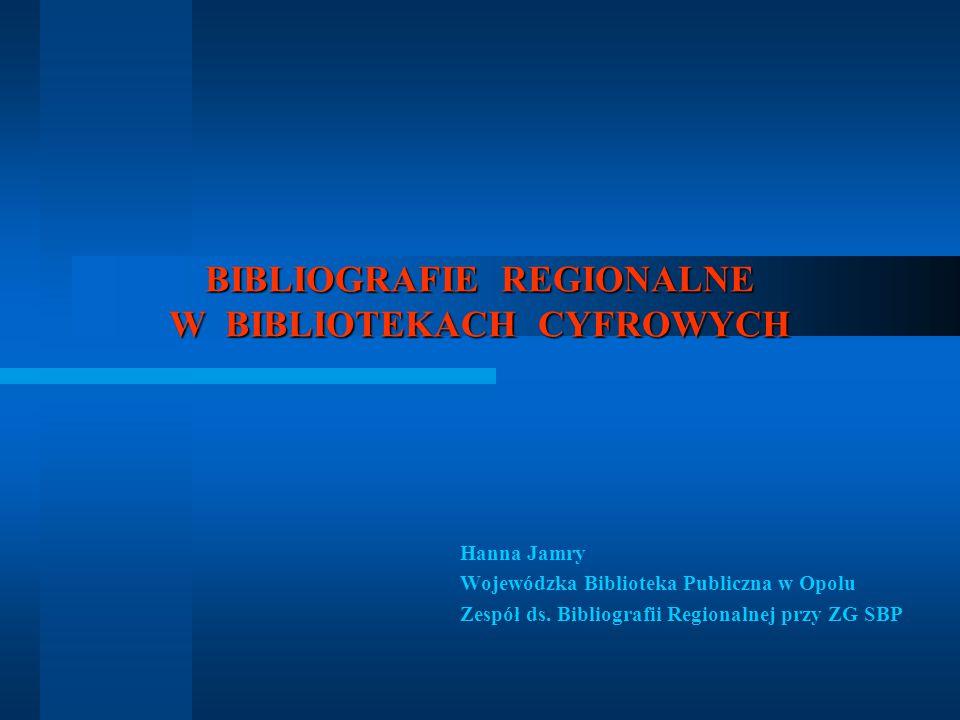 BIBLIOGRAFIE REGIONALNE W BIBLIOTEKACH CYFROWYCH Hanna Jamry Wojewódzka Biblioteka Publiczna w Opolu Zespół ds. Bibliografii Regionalnej przy ZG SBP