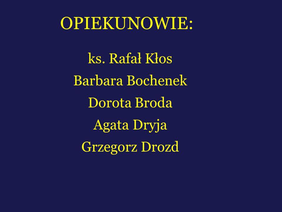 OPIEKUNOWIE: ks. Rafał Kłos Barbara Bochenek Dorota Broda Agata Dryja Grzegorz Drozd