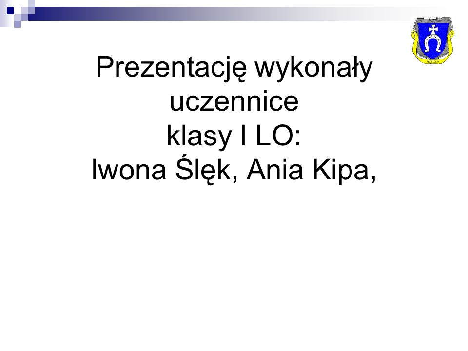 Prezentację wykonały uczennice klasy I LO: Iwona Ślęk, Ania Kipa,