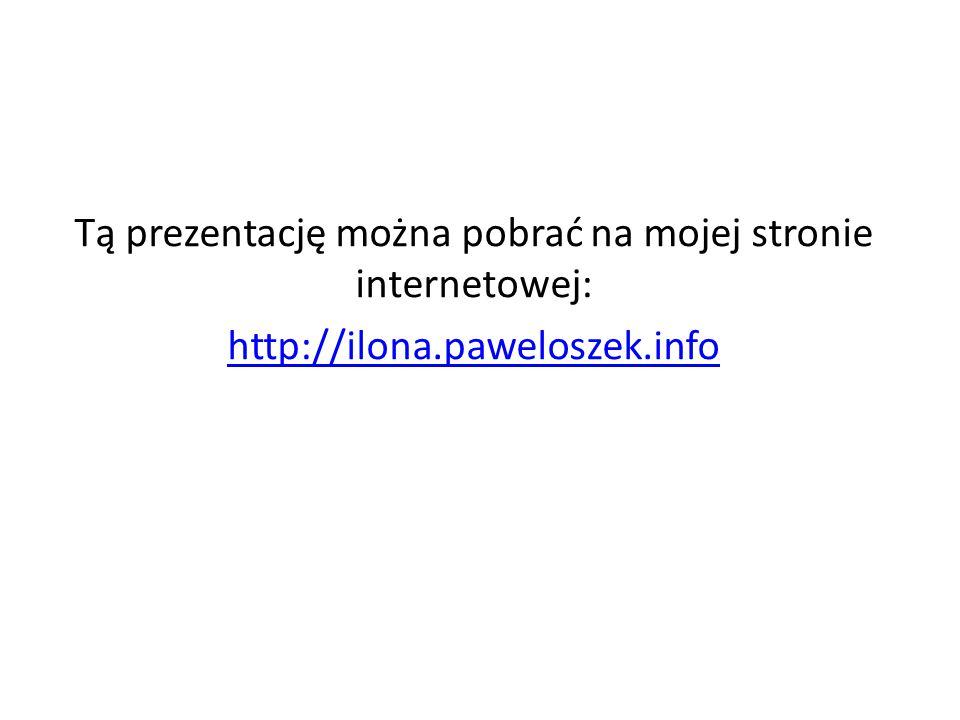 Tą prezentację można pobrać na mojej stronie internetowej: http://ilona.paweloszek.info