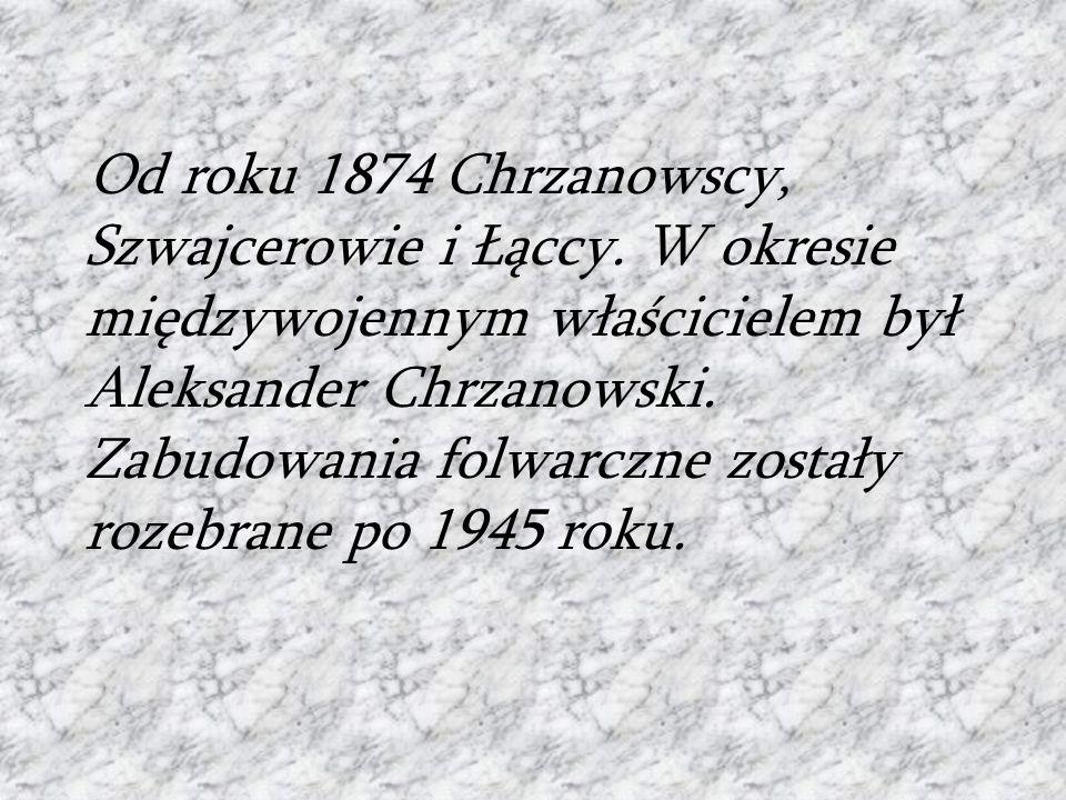 Od roku 1874 Chrzanowscy, Szwajcerowie i Łąccy. W okresie międzywojennym właścicielem był Aleksander Chrzanowski. Zabudowania folwarczne zostały rozeb