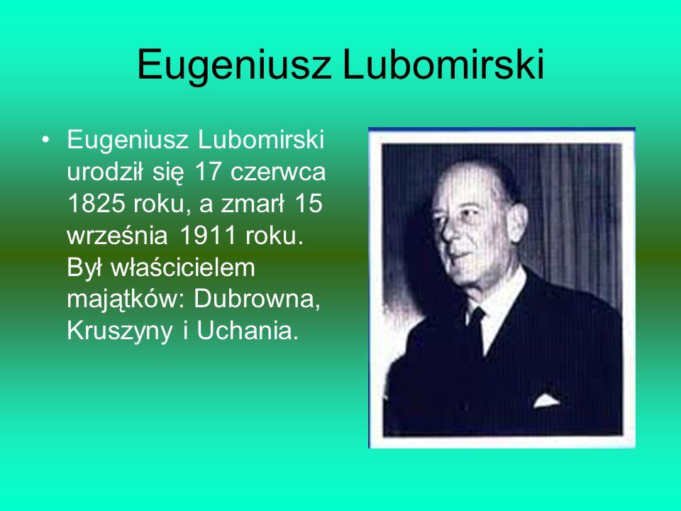 Eugeniusz Lubomirski Eugeniusz Lubomirski urodził się 17 czerwca 1825 roku, a zmarł 15 września 1911 roku. Był właścicielem majątków: Dubrowna, Kruszy