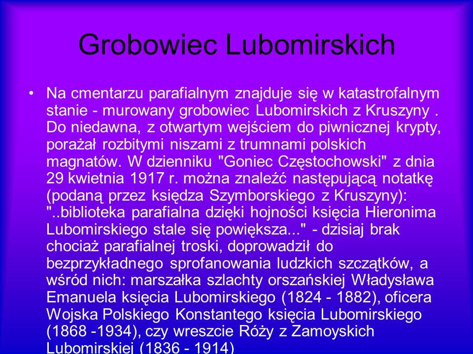 Grobowiec Lubomirskich Na cmentarzu parafialnym znajduje się w katastrofalnym stanie - murowany grobowiec Lubomirskich z Kruszyny. Do niedawna, z otwa