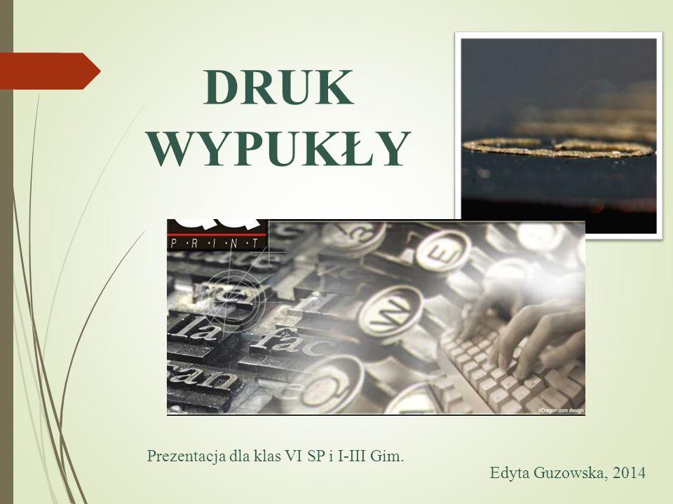 DRUK WYPUKŁY Prezentacja dla klas VI SP i I-III Gim. Edyta Guzowska, 2014