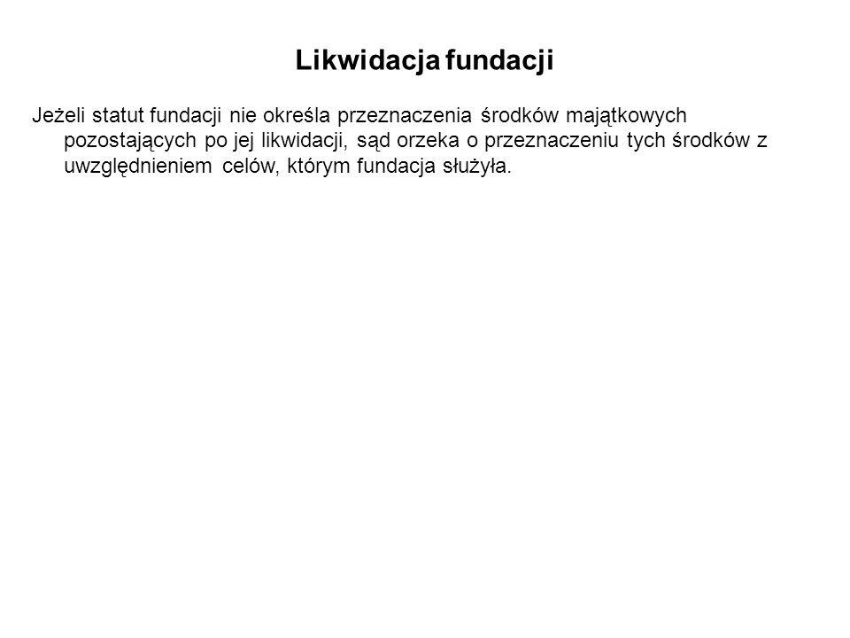 Likwidacja fundacji Jeżeli statut fundacji nie określa przeznaczenia środków majątkowych pozostających po jej likwidacji, sąd orzeka o przeznaczeniu tych środków z uwzględnieniem celów, którym fundacja służyła.