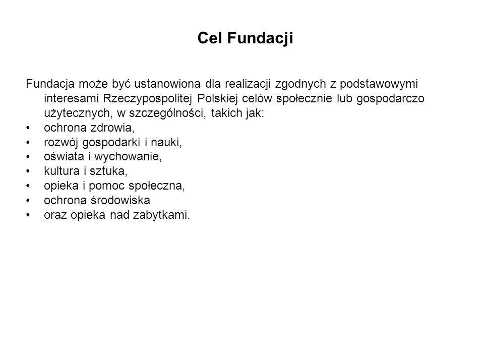 Cel Fundacji Fundacja może być ustanowiona dla realizacji zgodnych z podstawowymi interesami Rzeczypospolitej Polskiej celów społecznie lub gospodarczo użytecznych, w szczególności, takich jak: ochrona zdrowia, rozwój gospodarki i nauki, oświata i wychowanie, kultura i sztuka, opieka i pomoc społeczna, ochrona środowiska oraz opieka nad zabytkami.