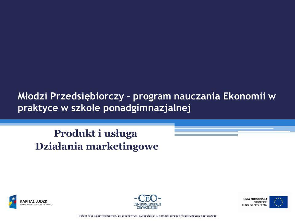 Młodzi Przedsiębiorczy – program nauczania Ekonomii w praktyce w szkole ponadgimnazjalnej Produkt i usługa Działania marketingowe Projekt jest współfinansowany ze środków Unii Europejskiej w ramach Europejskiego Funduszu Społecznego.