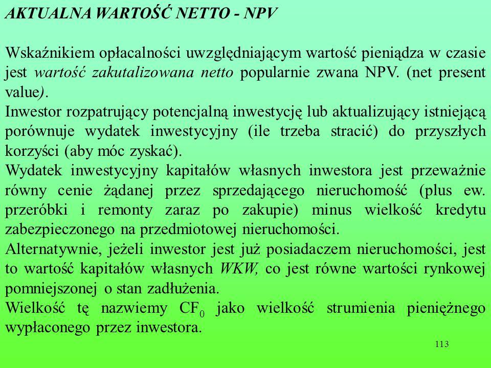 113 AKTUALNA WARTOŚĆ NETTO - NPV Wskaźnikiem opłacalności uwzględniającym wartość pieniądza w czasie jest wartość zakutalizowana netto popularnie zwana NPV.