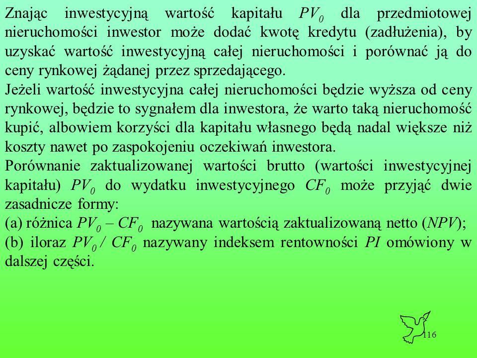 116 Znając inwestycyjną wartość kapitału PV 0 dla przedmiotowej nieruchomości inwestor może dodać kwotę kredytu (zadłużenia), by uzyskać wartość inwestycyjną całej nieruchomości i porównać ją do ceny rynkowej żądanej przez sprzedającego.