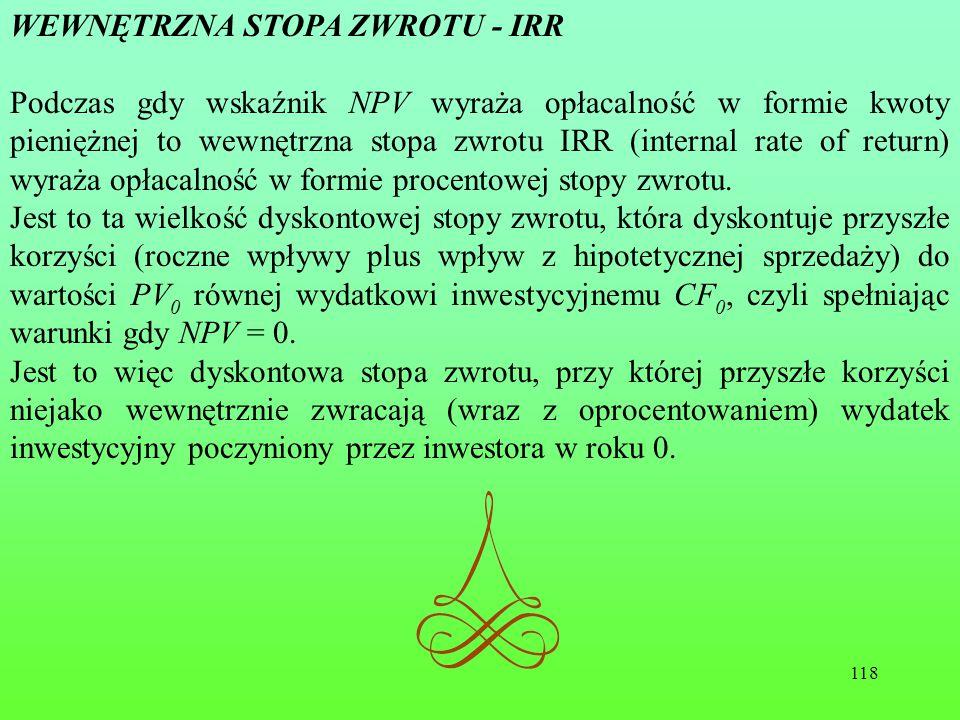 118 WEWNĘTRZNA STOPA ZWROTU - IRR Podczas gdy wskaźnik NPV wyraża opłacalność w formie kwoty pieniężnej to wewnętrzna stopa zwrotu IRR (internal rate of return) wyraża opłacalność w formie procentowej stopy zwrotu.