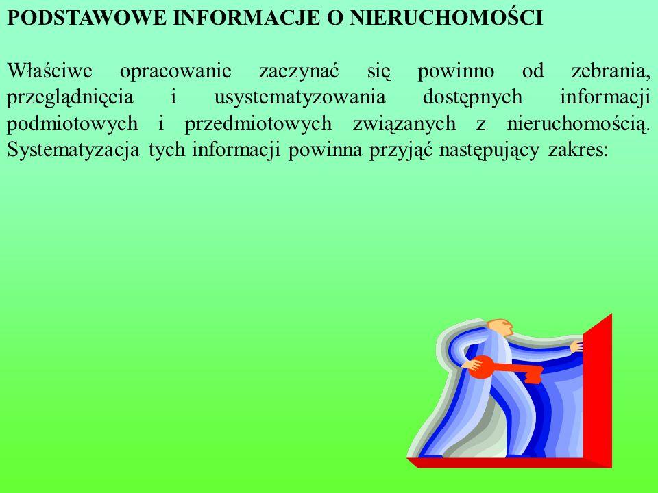 18 PODSTAWOWE INFORMACJE O NIERUCHOMOŚCI Właściwe opracowanie zaczynać się powinno od zebrania, przeglądnięcia i usystematyzowania dostępnych informacji podmiotowych i przedmiotowych związanych z nieruchomością.