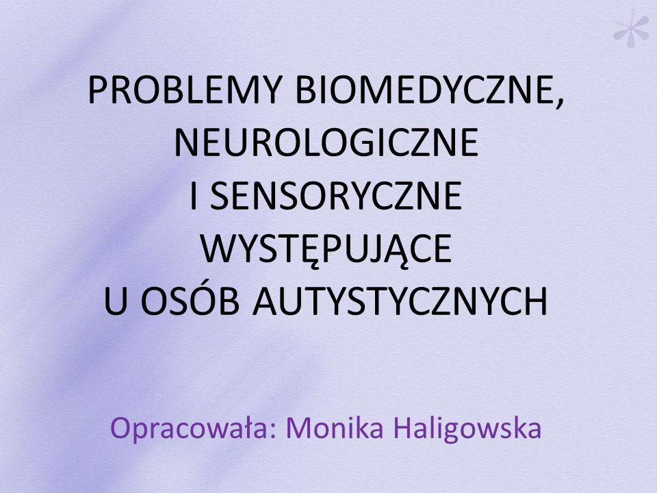 PROBLEMY BIOMEDYCZNE, NEUROLOGICZNE I SENSORYCZNE WYSTĘPUJĄCE U OSÓB AUTYSTYCZNYCH Opracowała: Monika Haligowska