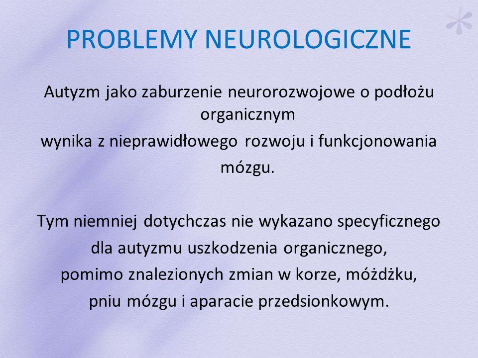 PROBLEMY NEUROLOGICZNE Autyzm jako zaburzenie neurorozwojowe o podłożu organicznym wynika z nieprawidłowego rozwoju i funkcjonowania mózgu.