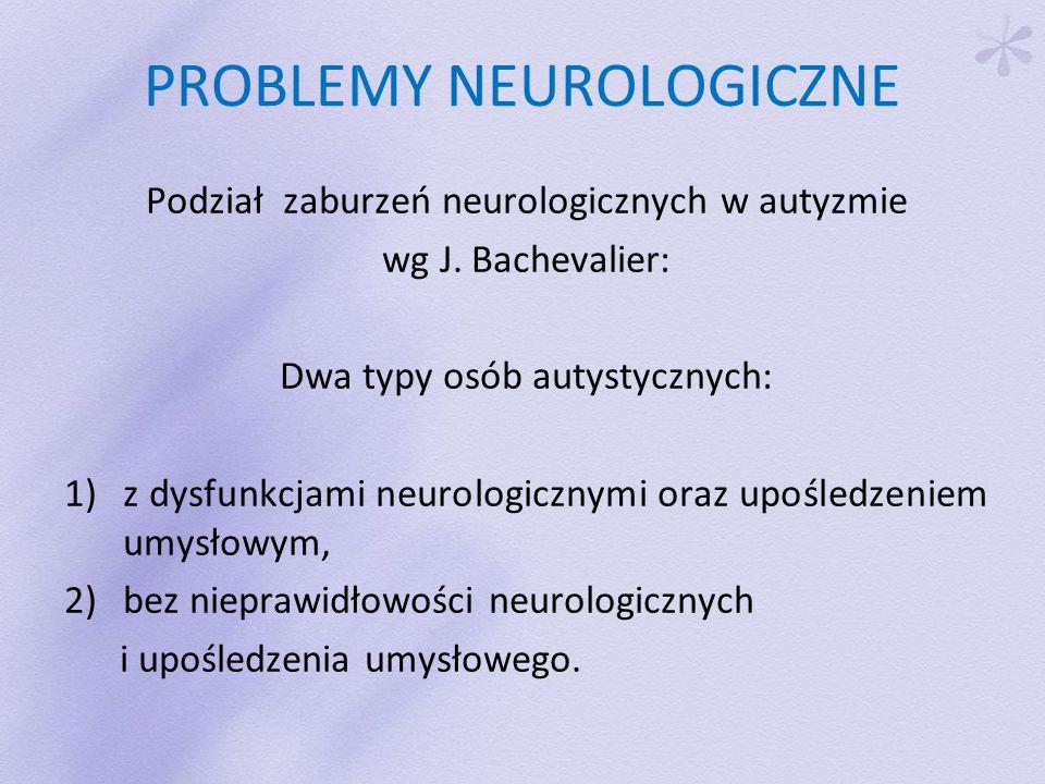 PROBLEMY NEUROLOGICZNE Podział zaburzeń neurologicznych w autyzmie wg J.