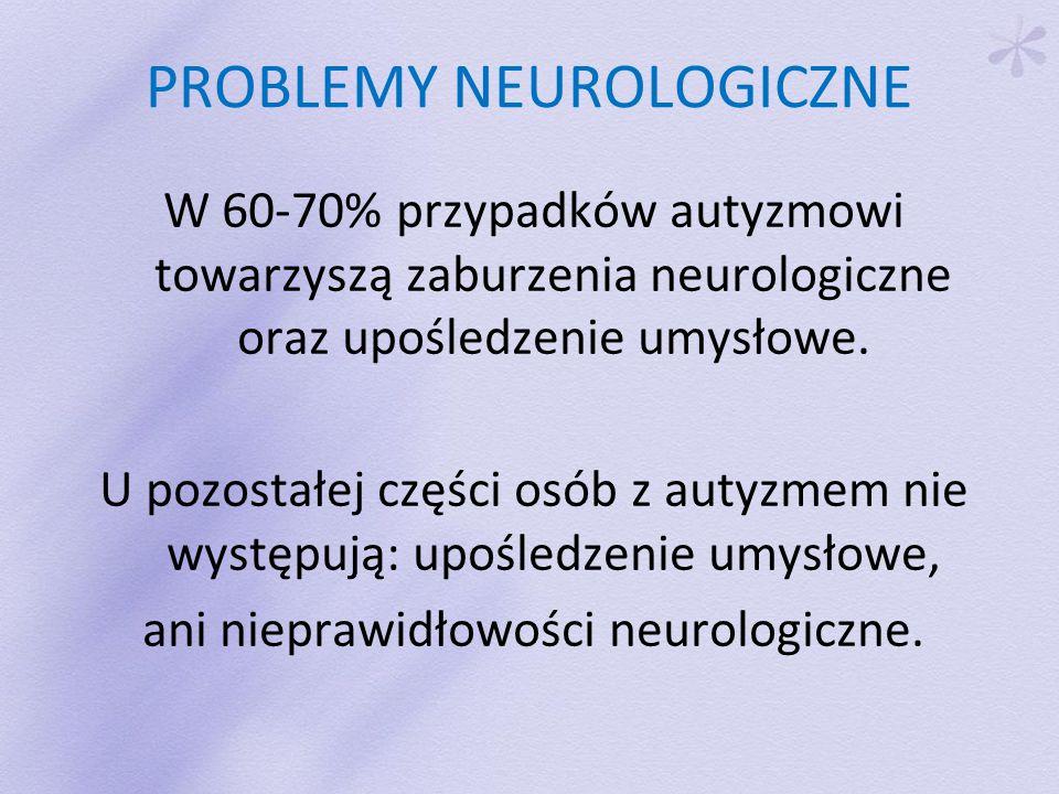 PROBLEMY NEUROLOGICZNE W 60-70% przypadków autyzmowi towarzyszą zaburzenia neurologiczne oraz upośledzenie umysłowe.