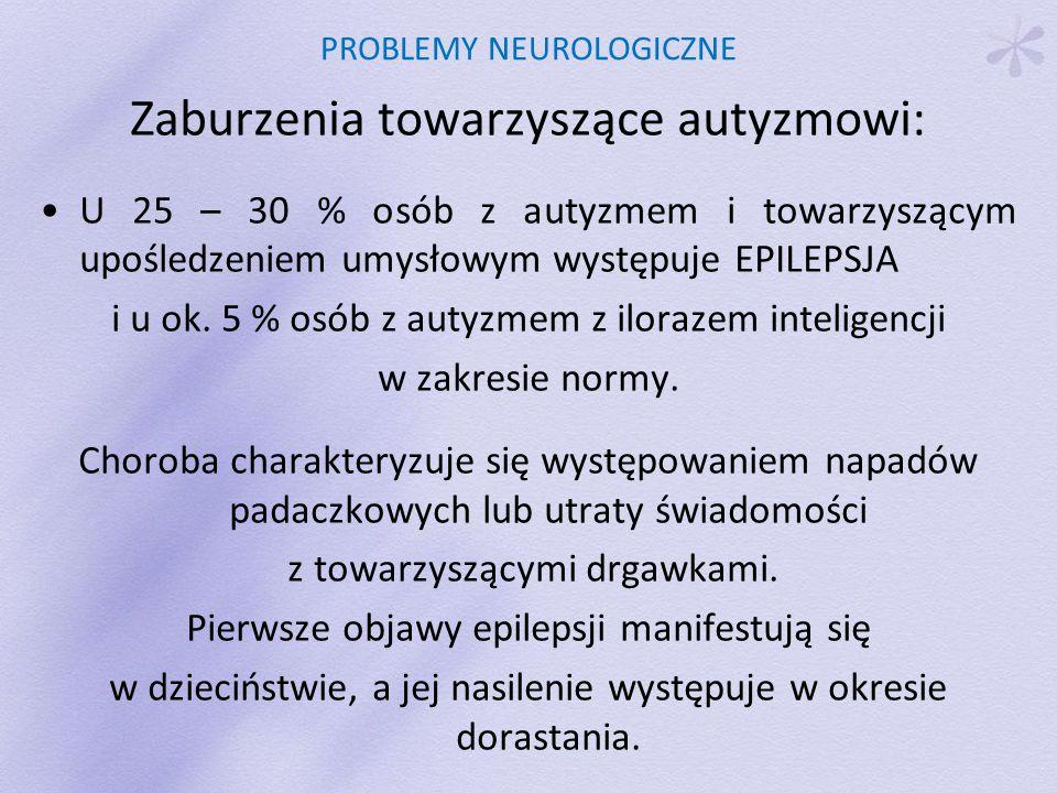 PROBLEMY NEUROLOGICZNE Zaburzenia towarzyszące autyzmowi: U 25 – 30 % osób z autyzmem i towarzyszącym upośledzeniem umysłowym występuje EPILEPSJA i u ok.