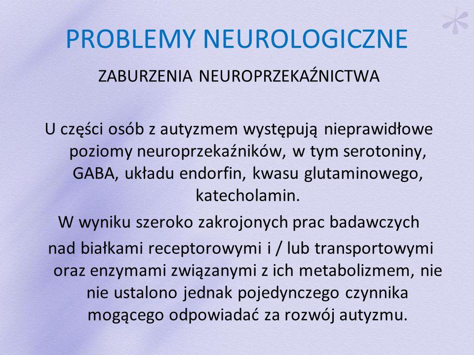 PROBLEMY NEUROLOGICZNE ZABURZENIA NEUROPRZEKAŹNICTWA U części osób z autyzmem występują nieprawidłowe poziomy neuroprzekaźników, w tym serotoniny, GABA, układu endorfin, kwasu glutaminowego, katecholamin.