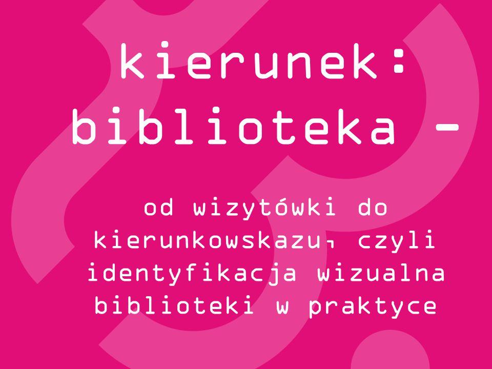 kierunek: biblioteka - od wizytówki do kierunkowskazu, czyli identyfikacja wizualna biblioteki w praktyce