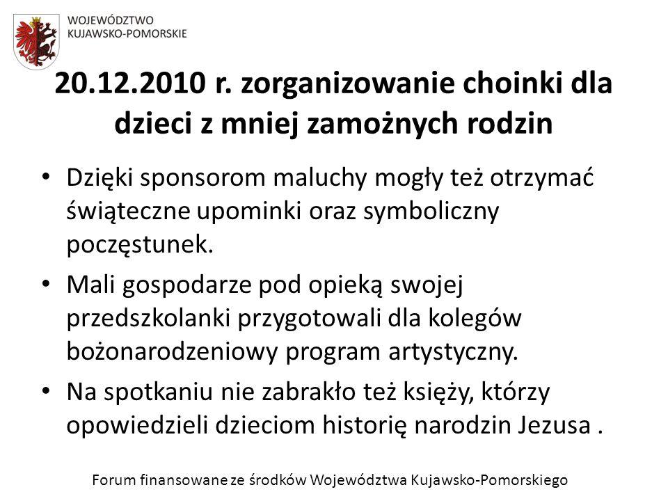 Forum finansowane ze środków Województwa Kujawsko-Pomorskiego 20.12.2010 r. zorganizowanie choinki dla dzieci z mniej zamożnych rodzin Dzięki sponsoro