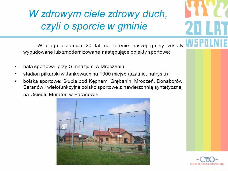 W zdrowym ciele zdrowy duch, czyli o sporcie w gminie W ciągu ostatnich 20 lat na terenie naszej gminy zostały wybudowane lub zmodernizowane następują