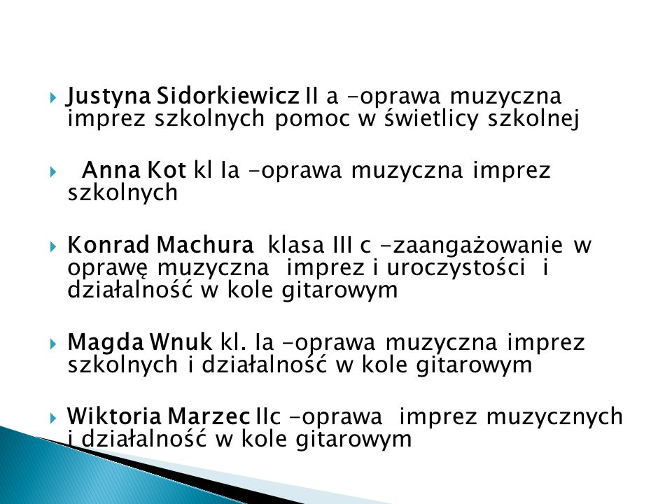  Justyna Sidorkiewicz II a -oprawa muzyczna imprez szkolnych pomoc w świetlicy szkolnej  Anna Kot kl Ia -oprawa muzyczna imprez szkolnych  Konrad Machura klasa III c -zaangażowanie w oprawę muzyczna imprez i uroczystości i działalność w kole gitarowym  Magda Wnuk kl.