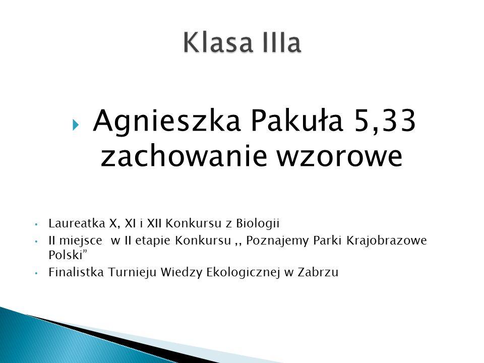  Agnieszka Pakuła 5,33 zachowanie wzorowe Laureatka X, XI i XII Konkursu z Biologii II miejsce w II etapie Konkursu,, Poznajemy Parki Krajobrazowe Polski Finalistka Turnieju Wiedzy Ekologicznej w Zabrzu