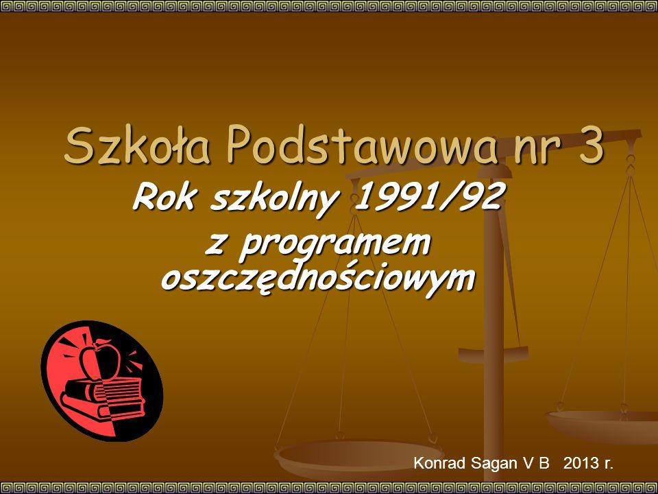 Szkoła Podstawowa nr 3 Rok szkolny 1991/92 z programem oszczędnościowym Konrad Sagan V B 2013 r.