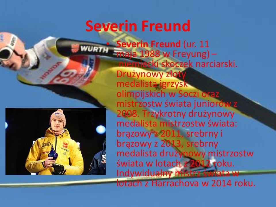 Severin Freund Severin Freund (ur. 11 maja 1988 w Freyung) – niemiecki skoczek narciarski. Drużynowy złoty medalista igrzysk olimpijskich w Soczi oraz
