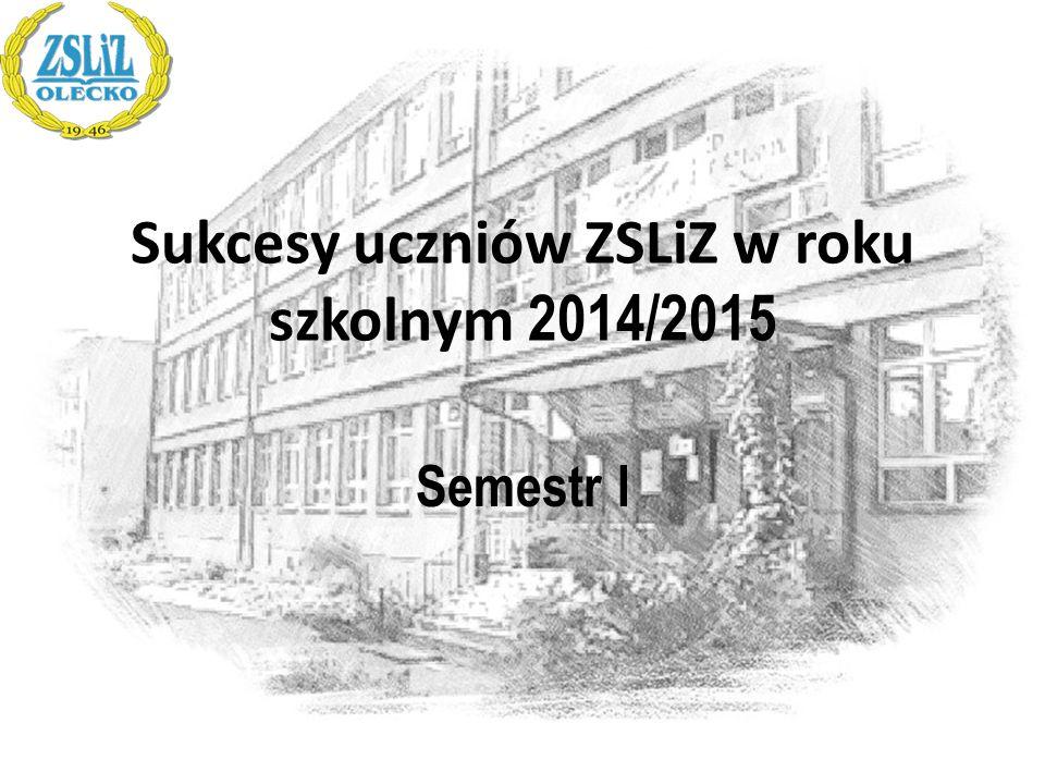 Sukcesy uczniów ZSLiZ w roku szkolnym 2014/2015 Semestr I