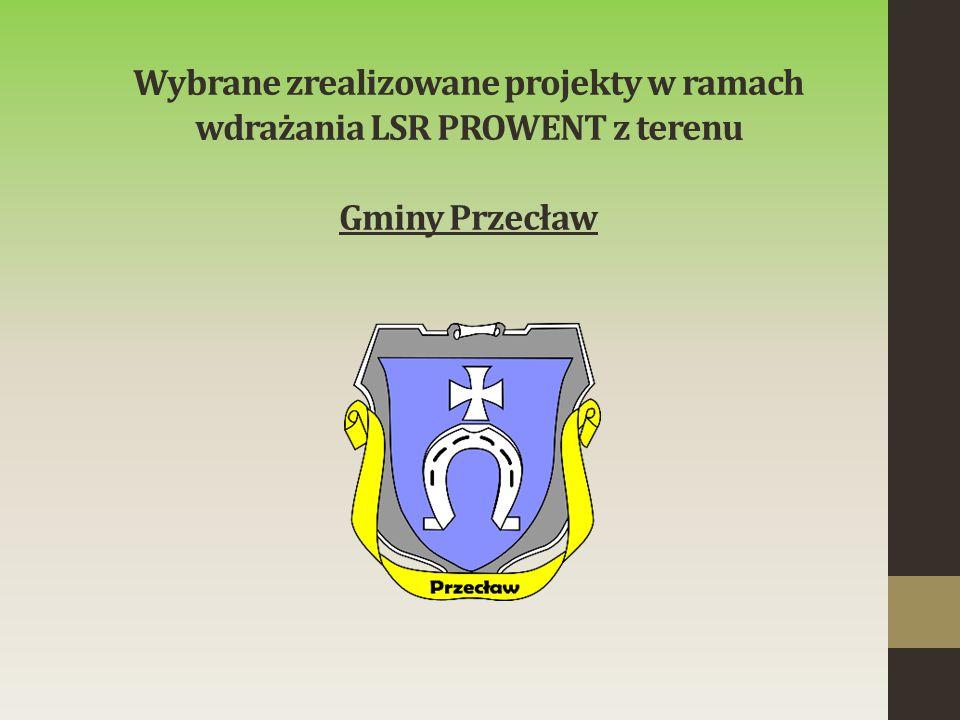 Wybrane zrealizowane projekty w ramach wdrażania LSR PROWENT z terenu Gminy Przecław