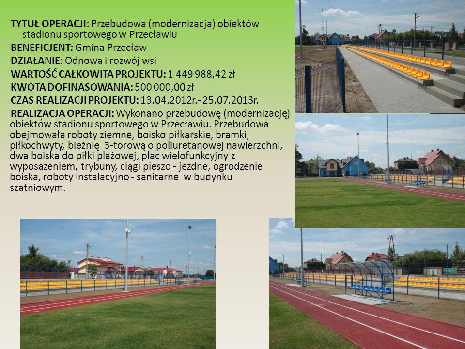 TYTUŁ OPERACJI: Przebudowa (modernizacja) obiektów stadionu sportowego w Przecławiu BENEFICJENT: Gmina Przecław DZIAŁANIE: Odnowa i rozwój wsi WARTOŚĆ CAŁKOWITA PROJEKTU: 1 449 988,42 zł KWOTA DOFINASOWANIA: 500 000,00 zł CZAS REALIZACJI PROJEKTU: 13.04.2012r.- 25.07.2013r.