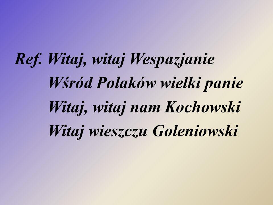 Ref. Witaj, witaj Wespazjanie Wśród Polaków wielki panie Witaj, witaj nam Kochowski Witaj wieszczu Goleniowski