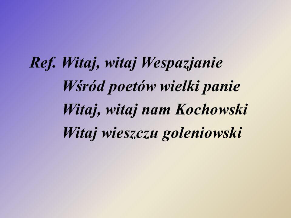 Ref. Witaj, witaj Wespazjanie Wśród poetów wielki panie Witaj, witaj nam Kochowski Witaj wieszczu goleniowski