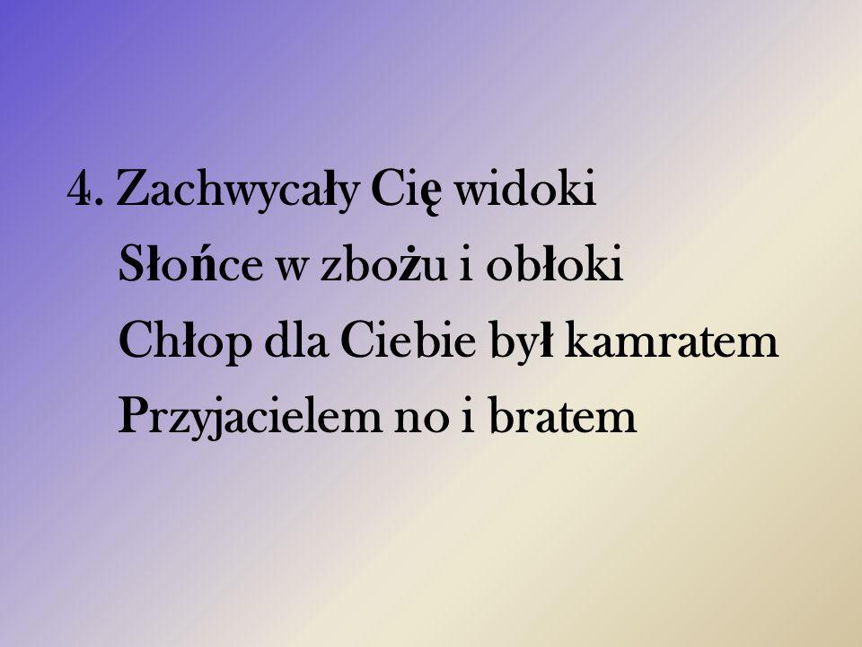 4. Zachwyca ł y Ci ę widoki S ł o ń ce w zbo ż u i ob ł oki Ch ł op dla Ciebie by ł kamratem Przyjacielem no i bratem