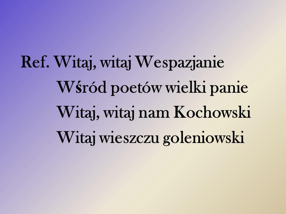 Ref. Witaj, witaj Wespazjanie W ś ród poetów wielki panie Witaj, witaj nam Kochowski Witaj wieszczu goleniowski