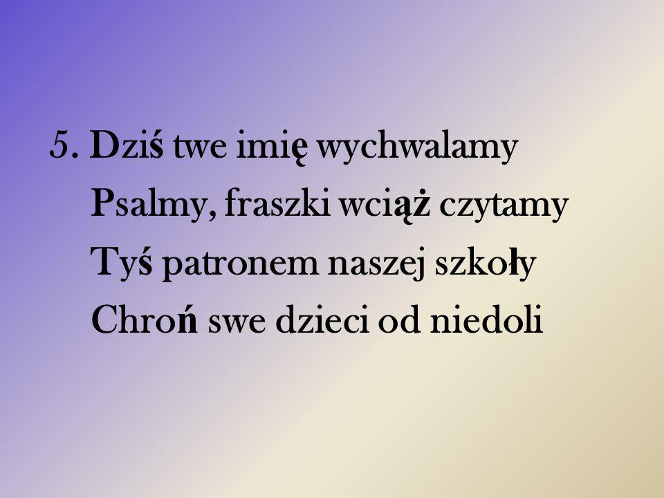 5. Dzi ś twe imi ę wychwalamy Psalmy, fraszki wci ąż czytamy Ty ś patronem naszej szko ł y Chro ń swe dzieci od niedoli