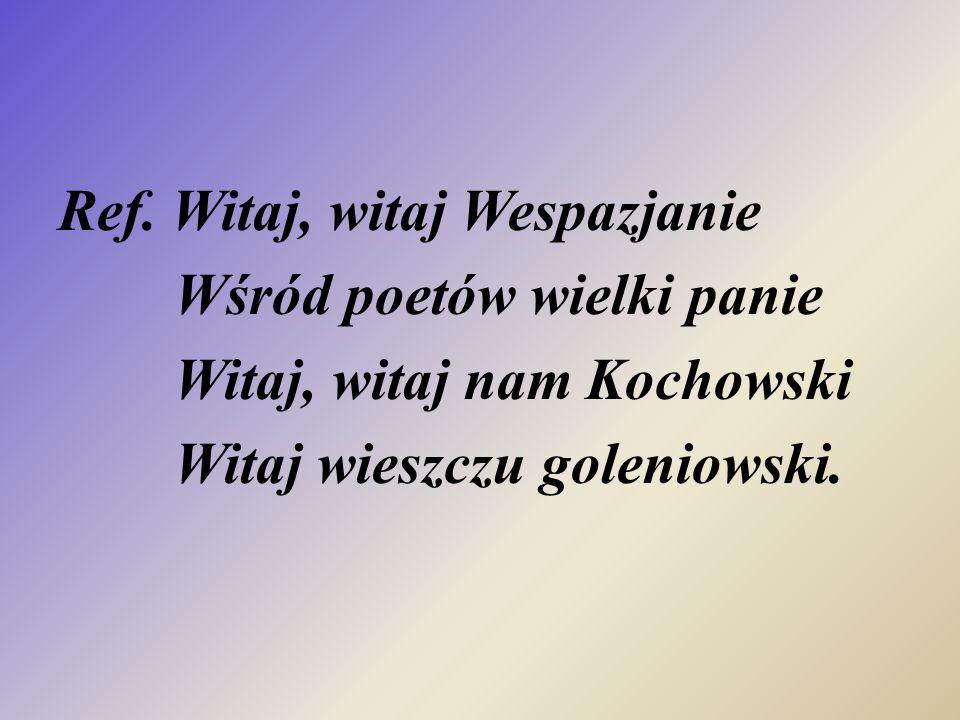 Ref. Witaj, witaj Wespazjanie Wśród poetów wielki panie Witaj, witaj nam Kochowski Witaj wieszczu goleniowski.