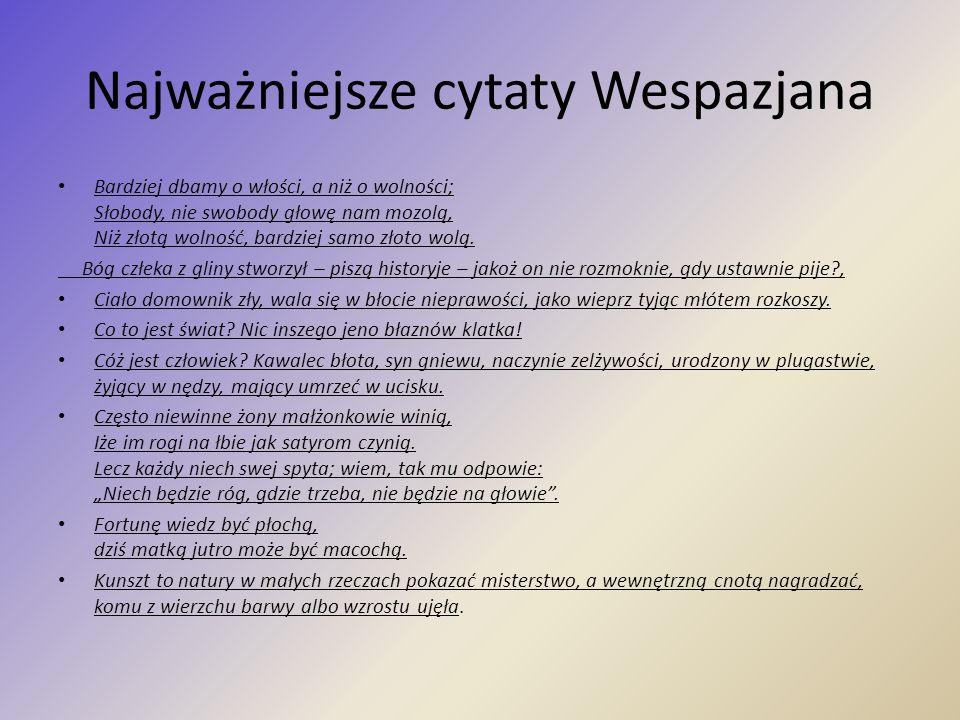 Najważniejsze cytaty Wespazjana Bardziej dbamy o włości, a niż o wolności; Słobody, nie swobody głowę nam mozolą, Niż złotą wolność, bardziej samo zło