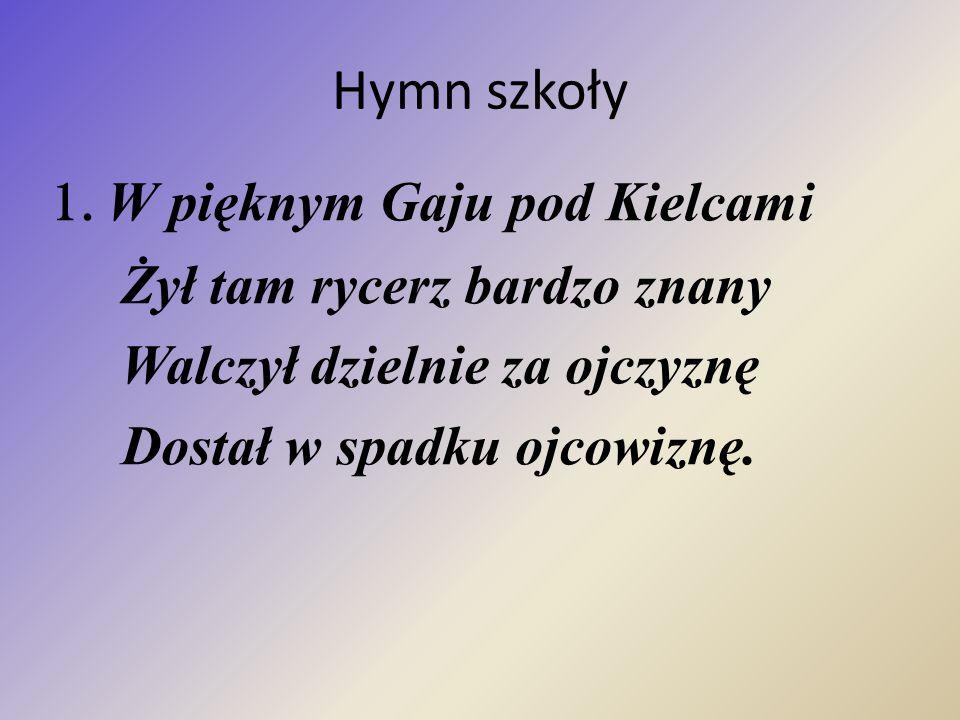 Hymn szkoły 1. W pięknym Gaju pod Kielcami Żył tam rycerz bardzo znany Walczył dzielnie za ojczyznę Dostał w spadku ojcowiznę.