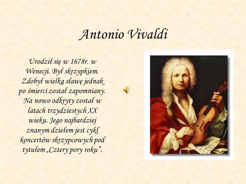 Antonio Vivaldi Urodził się w 1678r. w Wenecji. Był skrzypkiem. Zdobył wielką sławę jednak po śmierci został zapomniany. Na nowo odkryty został w lata