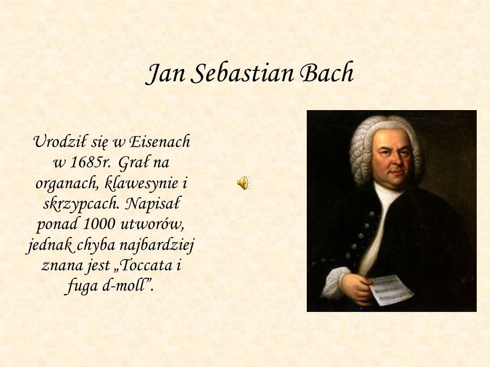 Jan Sebastian Bach Urodził się w Eisenach w 1685r. Grał na organach, klawesynie i skrzypcach. Napisał ponad 1000 utworów, jednak chyba najbardziej zna