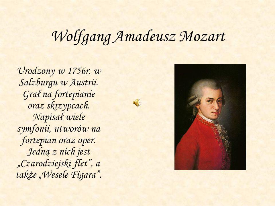 Wolfgang Amadeusz Mozart Urodzony w 1756r. w Salzburgu w Austrii. Grał na fortepianie oraz skrzypcach. Napisał wiele symfonii, utworów na fortepian or