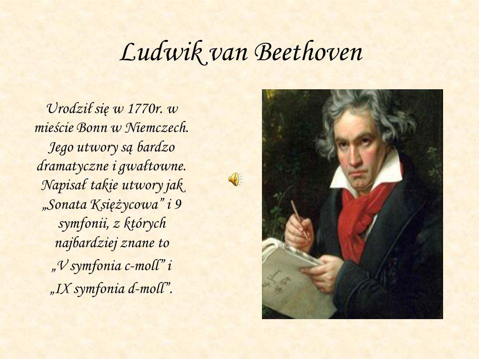 """Ludwik van Beethoven Urodził się w 1770r. w mieście Bonn w Niemczech. Jego utwory są bardzo dramatyczne i gwałtowne. Napisał takie utwory jak """"Sonata"""