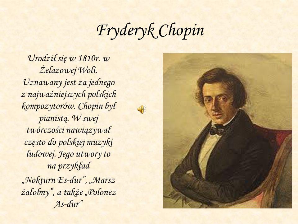Fryderyk Chopin Urodził się w 1810r. w Żelazowej Woli. Uznawany jest za jednego z najważniejszych polskich kompozytorów. Chopin był pianistą. W swej t